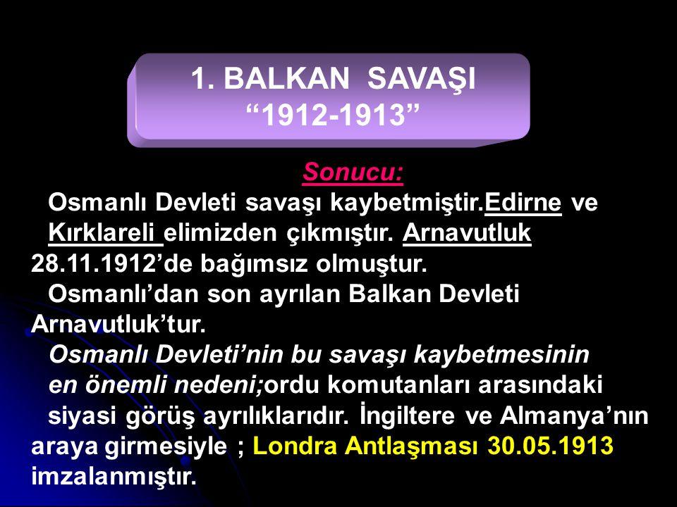"""1. BALKAN SAVAŞI """"1912-1913"""" Nedenleri: 1-Osmanlı Devletini Balkanlardan atmak. 2-Panislavizm politikası. 3-Milliyetçilik akımı. 4-Osmanlı Devletinin"""