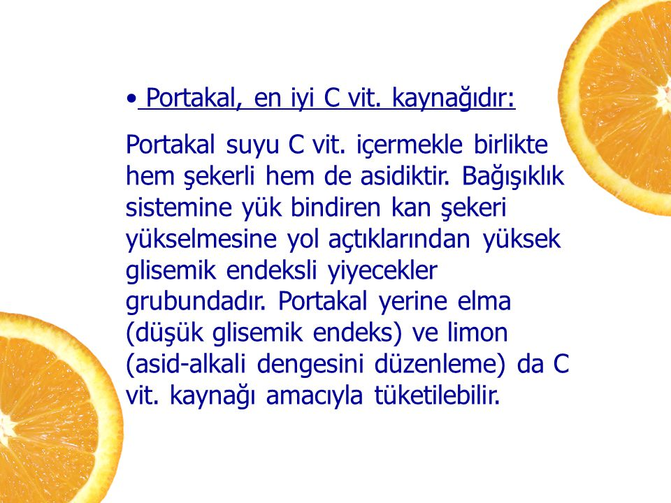 Portakal, en iyi C vit. kaynağıdır: Portakal suyu C vit. içermekle birlikte hem şekerli hem de asidiktir. Bağışıklık sistemine yük bindiren kan şekeri