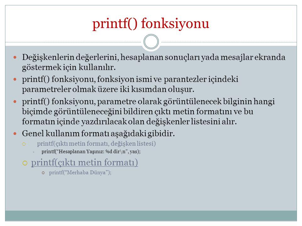 printf() fonksiyonu Değişkenlerin değerlerini, hesaplanan sonuçları yada mesajlar ekranda göstermek için kullanılır.