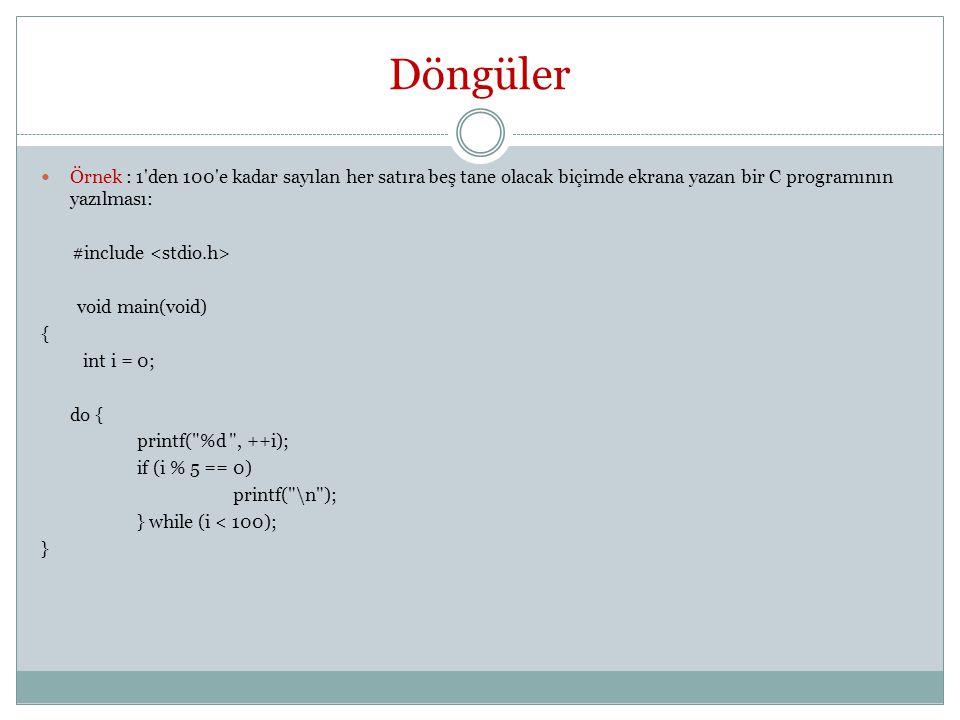 Döngüler Örnek : 1 den 100 e kadar sayılan her satıra beş tane olacak biçimde ekrana yazan bir C programının yazılması: #include void main(void) { int i = 0; do { printf( %d , ++i); if (i % 5 == 0) printf( \n ); } while (i < 100); }