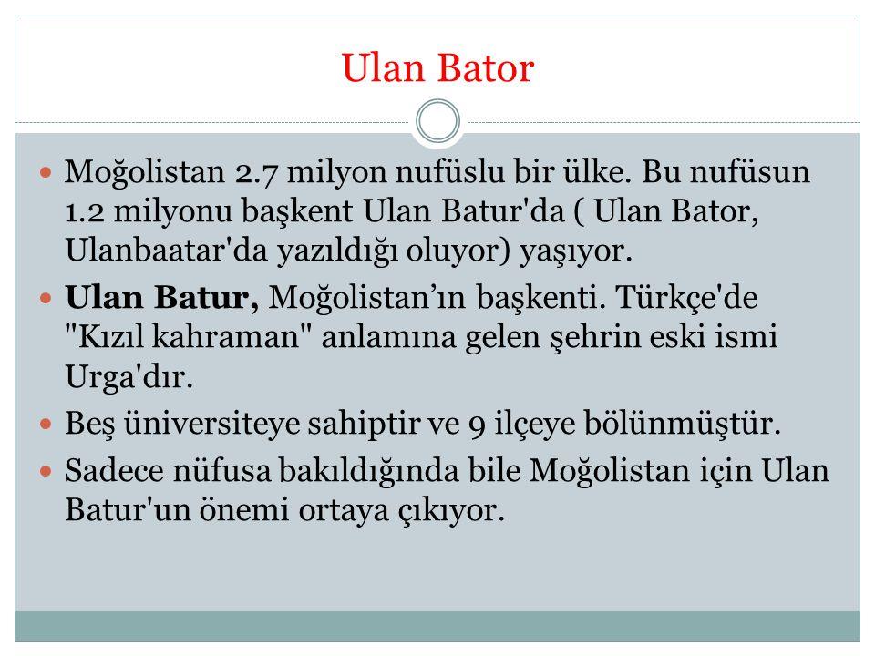 Ulan Bator Moğolistan 2.7 milyon nufüslu bir ülke. Bu nufüsun 1.2 milyonu başkent Ulan Batur'da ( Ulan Bator, Ulanbaatar'da yazıldığı oluyor) yaşıyor.