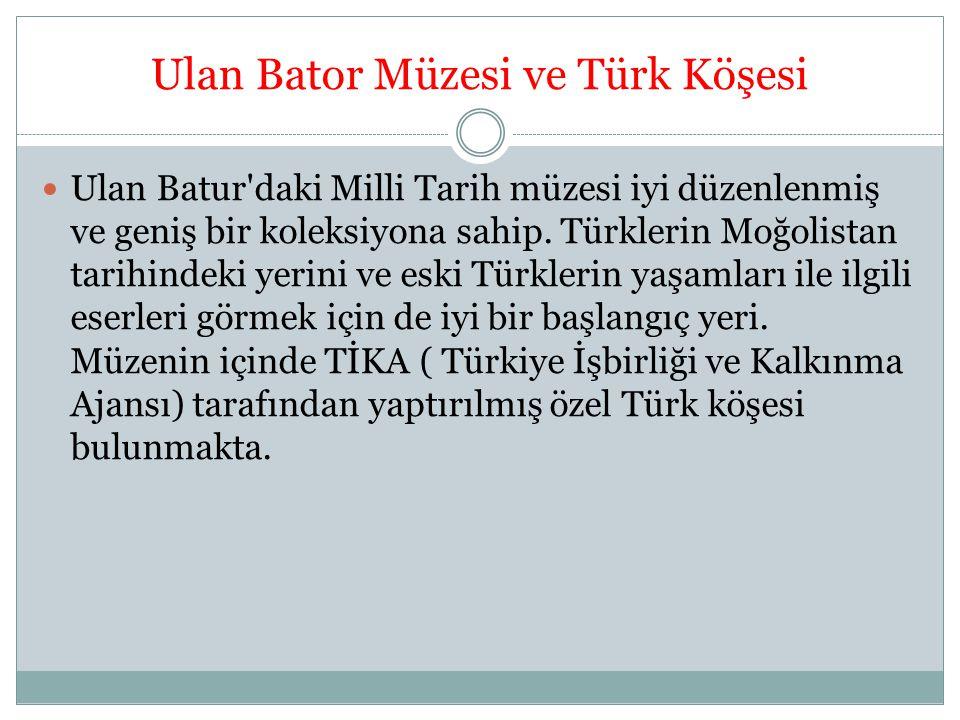Ulan Bator Müzesi ve Türk Köşesi Ulan Batur'daki Milli Tarih müzesi iyi düzenlenmiş ve geniş bir koleksiyona sahip. Türklerin Moğolistan tarihindeki y
