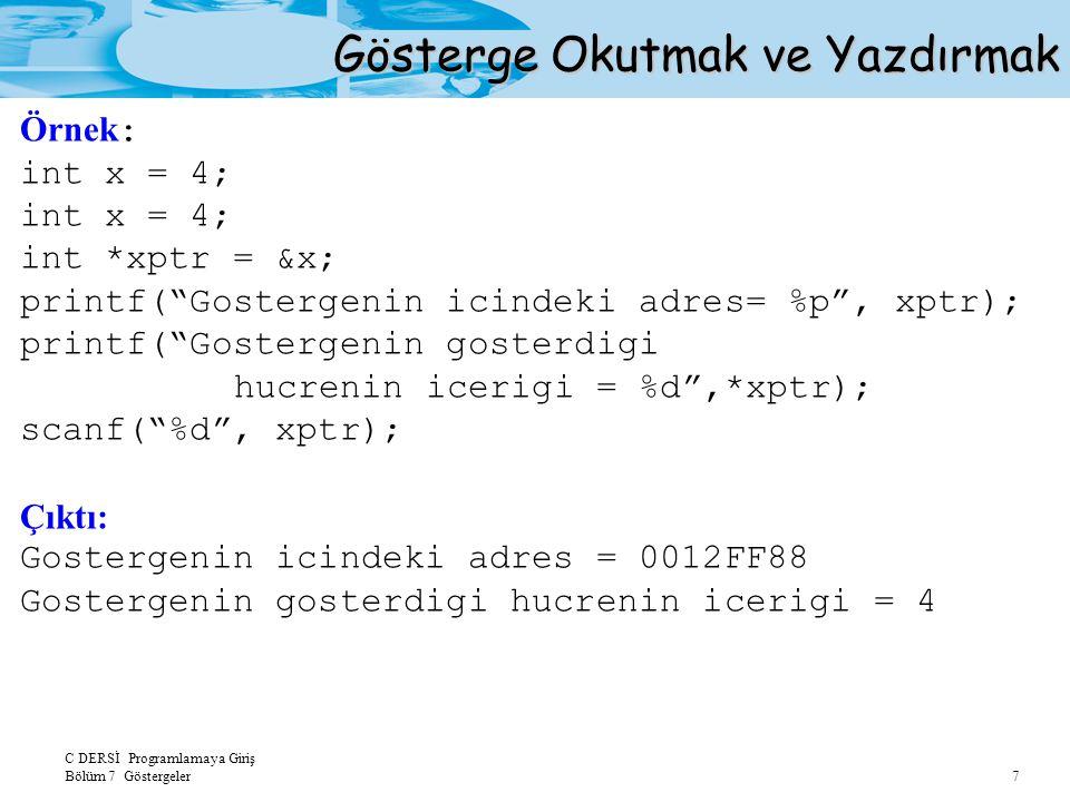 C DERSİ Programlamaya Giriş Bölüm 7 Göstergeler 7 Gösterge Okutmak ve Yazdırmak Örnek : int x = 4; int *xptr = &x; printf( Gostergenin icindeki adres= %p , xptr); printf( Gostergenin gosterdigi hucrenin icerigi = %d ,*xptr); scanf( %d , xptr); Çıktı: Gostergenin icindeki adres = 0012FF88 Gostergenin gosterdigi hucrenin icerigi = 4