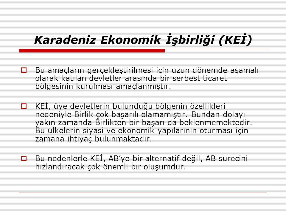Karadeniz Ekonomik İşbirliği (KEİ)  Bu amaçların gerçekleştirilmesi için uzun dönemde aşamalı olarak katılan devletler arasında bir serbest ticaret b