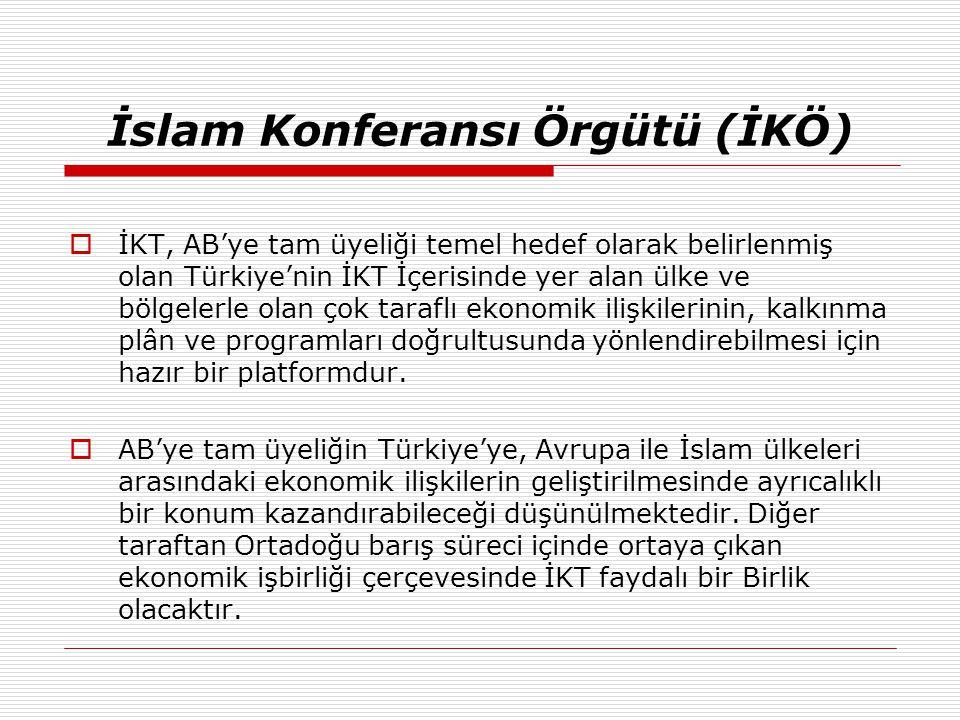 İslam Konferansı Örgütü (İKÖ)  İKT, AB'ye tam üyeliği temel hedef olarak belirlenmiş olan Türkiye'nin İKT İçerisinde yer alan ülke ve bölgelerle olan