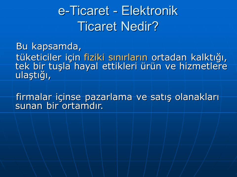 e-Ticaret - Elektronik Ticaret Nedir? Bu kapsamda, Bu kapsamda, tüketiciler için fiziki sınırların ortadan kalktığı, tek bir tuşla hayal ettikleri ürü