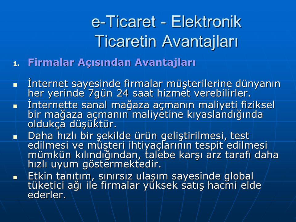 e-Ticaret - Elektronik Ticaretin Avantajları 1. Firmalar Açısından Avantajları İnternet sayesinde firmalar müşterilerine dünyanın her yerinde 7gün 24