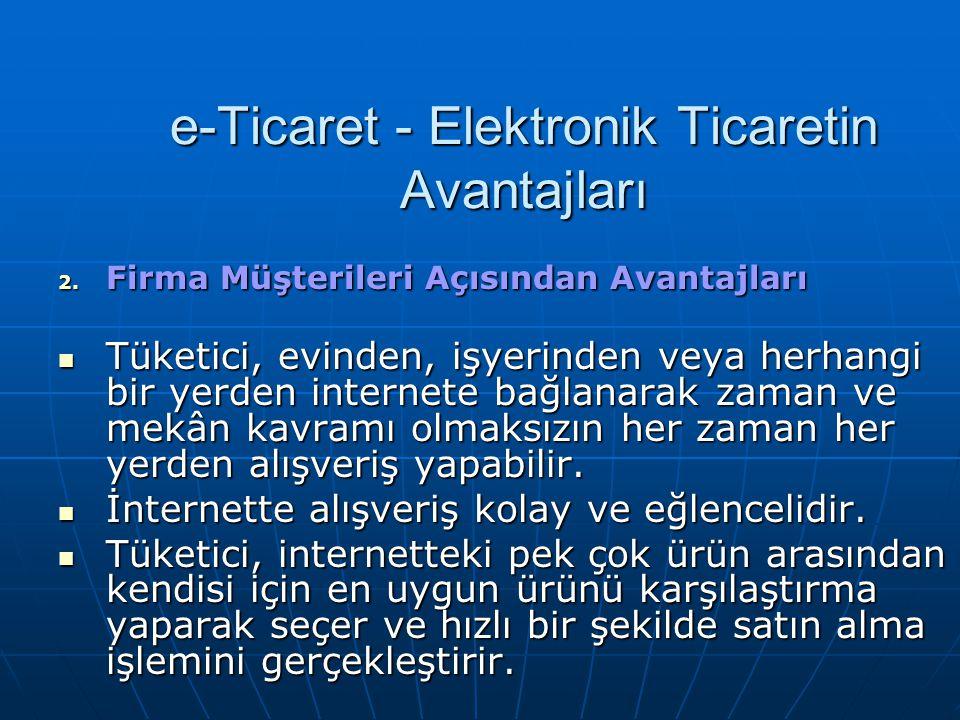 e-Ticaret - Elektronik Ticaretin Avantajları 2. Firma Müşterileri Açısından Avantajları Tüketici, evinden, işyerinden veya herhangi bir yerden interne