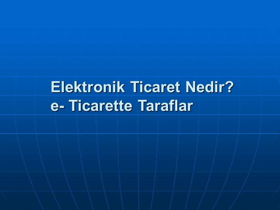 Elektronik Ticaret Nedir? e- Ticarette Taraflar