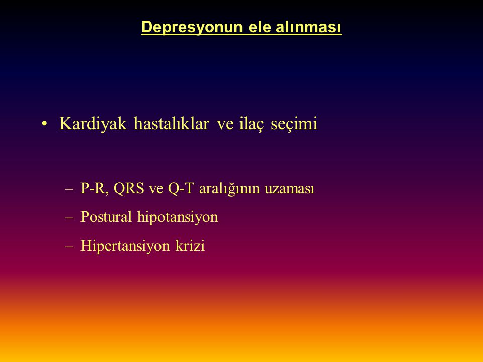 Depresyonun ele alınması Kardiyak hastalıklar ve ilaç seçimi –P-R, QRS ve Q-T aralığının uzaması –Postural hipotansiyon –Hipertansiyon krizi