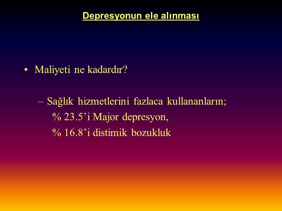 Depresyonun ele alınması Maliyeti ne kadardır? –Sağlık hizmetlerini fazlaca kullananların; % 23.5'i Major depresyon, % 16.8'i distimik bozukluk