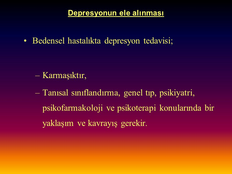 Depresyonun ele alınması Bedensel hastalıkta depresyon tedavisi; –Karmaşıktır, –Tanısal sınıflandırma, genel tıp, psikiyatri, psikofarmakoloji ve psik