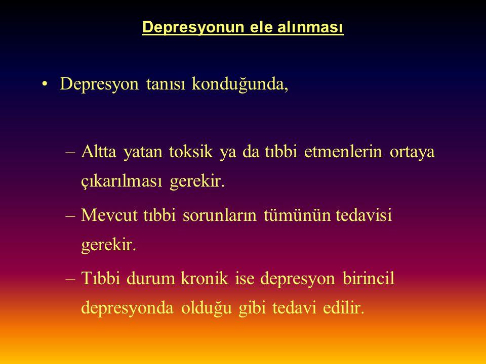 Depresyonun ele alınması Depresyon tanısı konduğunda, –Altta yatan toksik ya da tıbbi etmenlerin ortaya çıkarılması gerekir. –Mevcut tıbbi sorunların