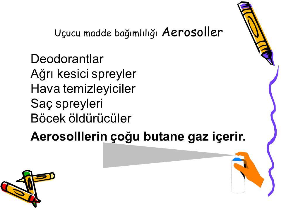 Uçucu madde bağımlılığı Aerosoller Deodorantlar Ağrı kesici spreyler Hava temizleyiciler Saç spreyleri Böcek öldürücüler Aerosolllerin çoğu butane gaz içerir.