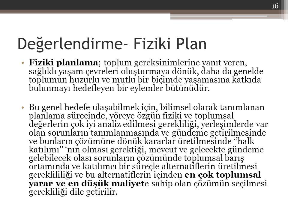 Değerlendirme- Fiziki Plan Fiziki planlama; toplum gereksinimlerine yanıt veren, sağlıklı yaşam çevreleri oluşturmaya dönük, daha da genelde toplumun