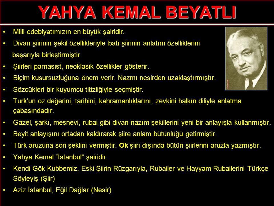 YAHYA KEMAL BEYATLI Milli edebiyatımızın en büyük şairidir. Divan şiirinin şekil özellikleriyle batı şiirinin anlatım özelliklerini başarıyla birleşti