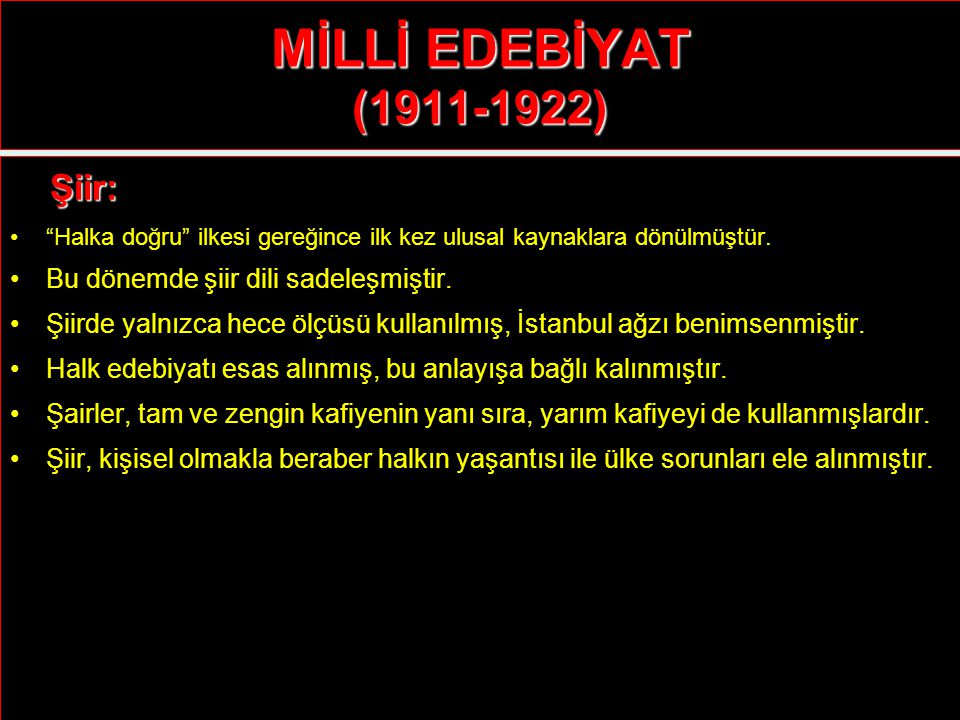 """MİLLİ EDEBİYAT (1911-1922) Şiir: Şiir: """"Halka doğru"""" ilkesi gereğince ilk kez ulusal kaynaklara dönülmüştür. Bu dönemde şiir dili sadeleşmiştir. Şiird"""