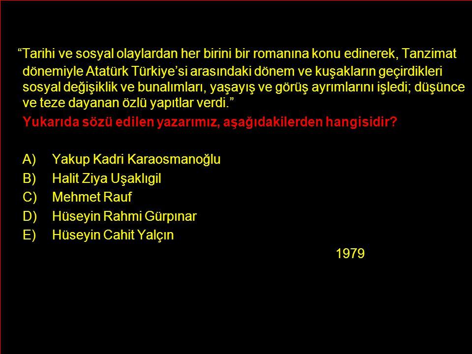 Tarihi ve sosyal olaylardan her birini bir romanına konu edinerek, Tanzimat dönemiyle Atatürk Türkiye'si arasındaki dönem ve kuşakların geçirdikleri sosyal değişiklik ve bunalımları, yaşayış ve görüş ayrımlarını işledi; düşünce ve teze dayanan özlü yapıtlar verdi. Yukarıda sözü edilen yazarımız, aşağıdakilerden hangisidir.