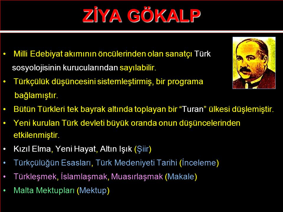 ZİYA GÖKALP Milli Edebiyat akımının öncülerinden olan sanatçı Türk sosyolojisinin kurucularından sayılabilir. Türkçülük düşüncesini sistemleştirmiş, b