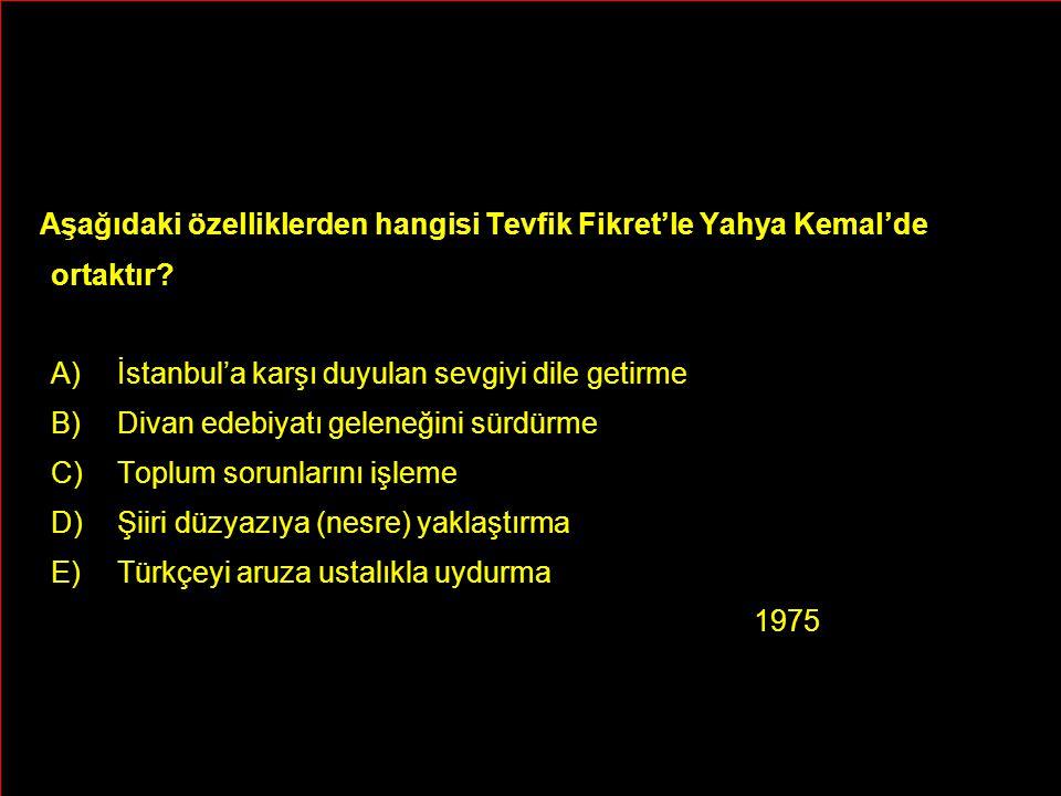 Aşağıdaki özelliklerden hangisi Tevfik Fikret'le Yahya Kemal'de ortaktır? A)İstanbul'a karşı duyulan sevgiyi dile getirme B)Divan edebiyatı geleneğini