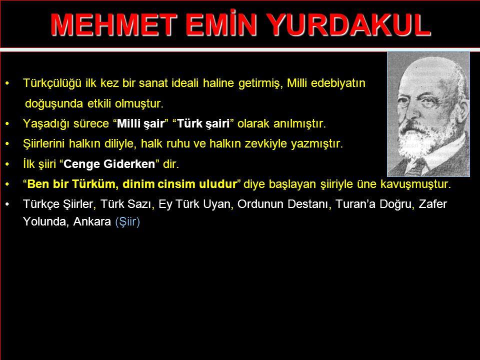 """MEHMET EMİN YURDAKUL Türkçülüğü ilk kez bir sanat ideali haline getirmiş, Milli edebiyatın doğuşunda etkili olmuştur. Yaşadığı sürece """"Milli şair"""" """"Tü"""