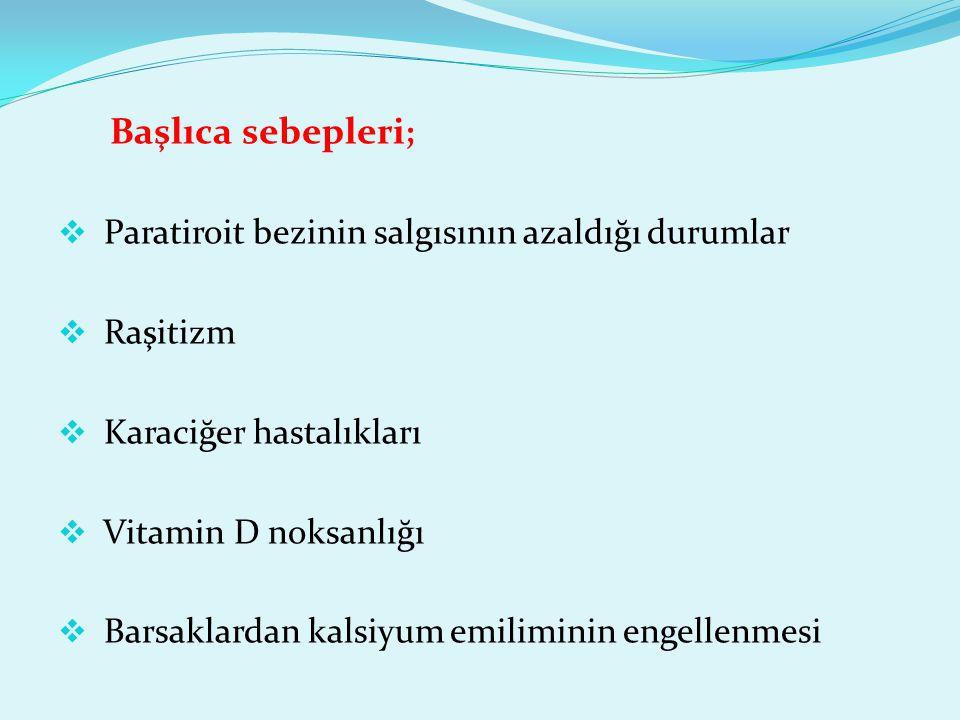 Başlıca sebepleri ;  Paratiroit bezinin salgısının azaldığı durumlar  Raşitizm  Karaciğer hastalıkları  Vitamin D noksanlığı  Barsaklardan kalsiy