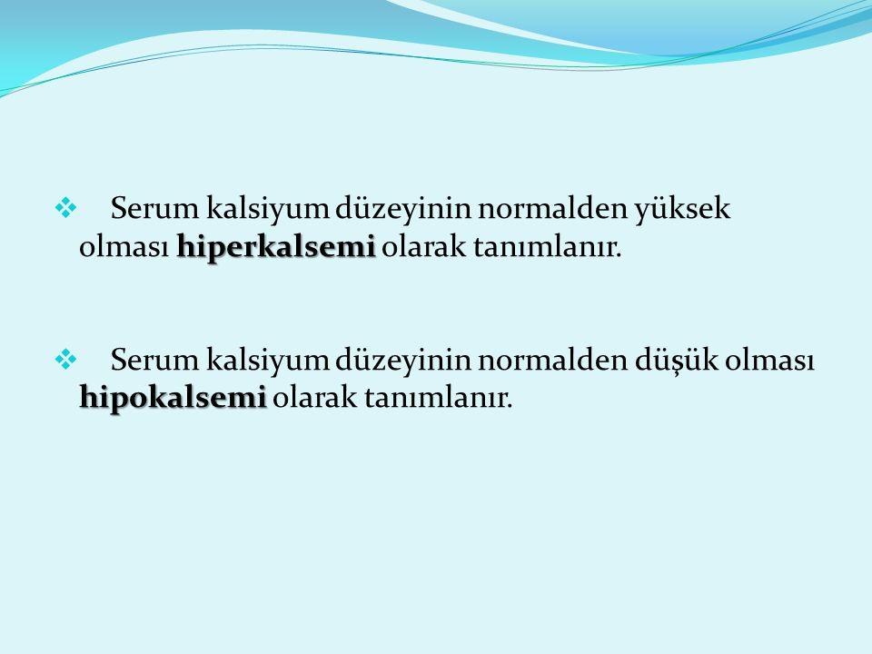 hiperkalsemi  Serum kalsiyum düzeyinin normalden yüksek olması hiperkalsemi olarak tanımlanır. hipokalsemi  Serum kalsiyum düzeyinin normalden düşük
