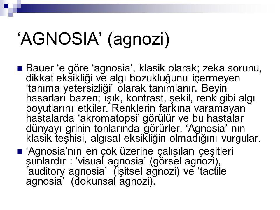'AGNOSIA' (agnozi) Bauer 'e göre 'agnosia', klasik olarak; zeka sorunu, dikkat eksikliği ve algı bozukluğunu içermeyen 'tanıma yetersizliği' olarak ta