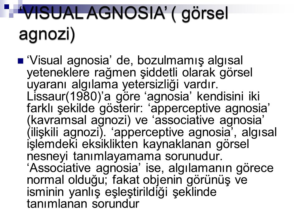 'Visual agnosia' de, bozulmamış algısal yeteneklere rağmen şiddetli olarak görsel uyaranı algılama yetersizliği vardır. Lissaur(1980)'a göre 'agnosia'