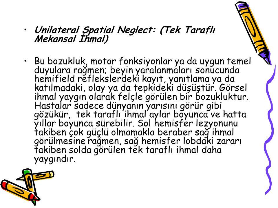 Unilateral Spatial Neglect: (Tek Taraflı Mekansal İhmal) Bu bozukluk, motor fonksiyonlar ya da uygun temel duyulara rağmen; beyin yaralanmaları sonucu