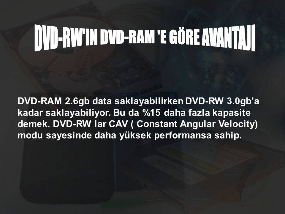 DVD-RAM 2.6gb data saklayabilirken DVD-RW 3.0gb'a kadar saklayabiliyor. Bu da %15 daha fazla kapasite demek. DVD-RW lar CAV ( Constant Angular Velocit
