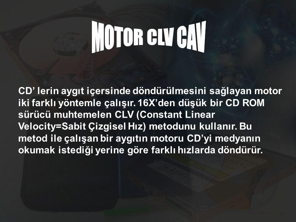 CD' lerin aygıt içersinde döndürülmesini sağlayan motor iki farklı yöntemle çalışır. 16X'den düşük bir CD ROM sürücü muhtemelen CLV (Constant Linear V