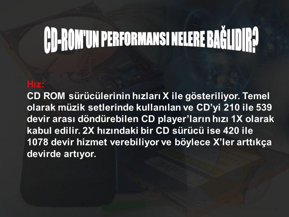 Hız: CD ROM sürücülerinin hızları X ile gösteriliyor. Temel olarak müzik setlerinde kullanılan ve CD'yi 210 ile 539 devir arası döndürebilen CD player