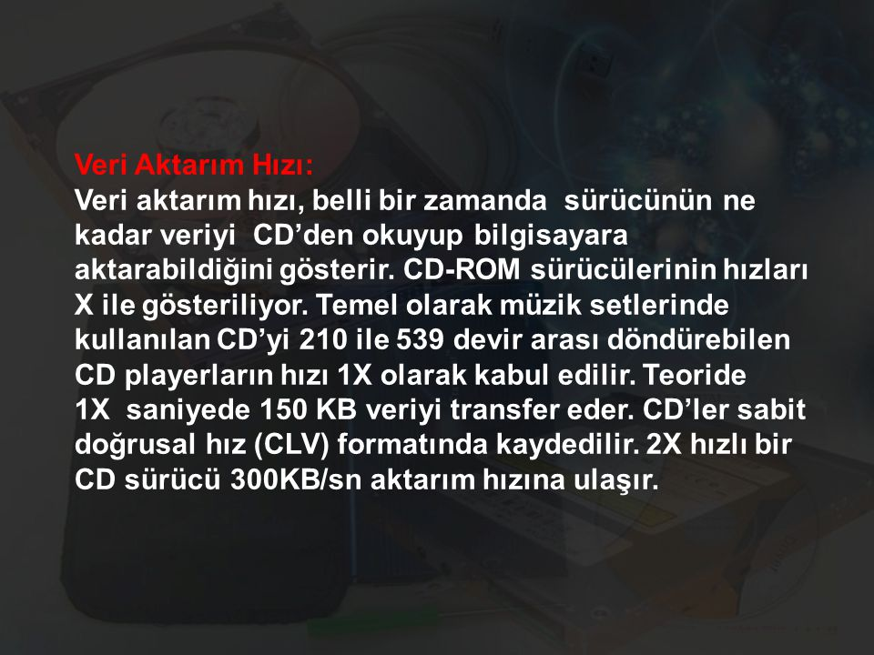 Veri Aktarım Hızı: Veri aktarım hızı, belli bir zamanda sürücünün ne kadar veriyi CD'den okuyup bilgisayara aktarabildiğini gösterir. CD-ROM sürücüler