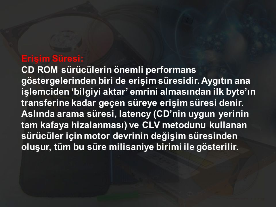 Erişim Süresi: CD ROM sürücülerin önemli performans göstergelerinden biri de erişim süresidir. Aygıtın ana işlemciden 'bilgiyi aktar' emrini almasında