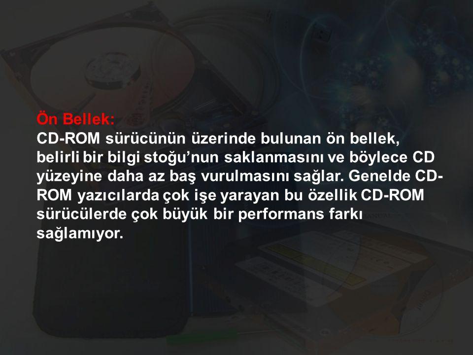 Ön Bellek: CD-ROM sürücünün üzerinde bulunan ön bellek, belirli bir bilgi stoğu'nun saklanmasını ve böylece CD yüzeyine daha az baş vurulmasını sağlar