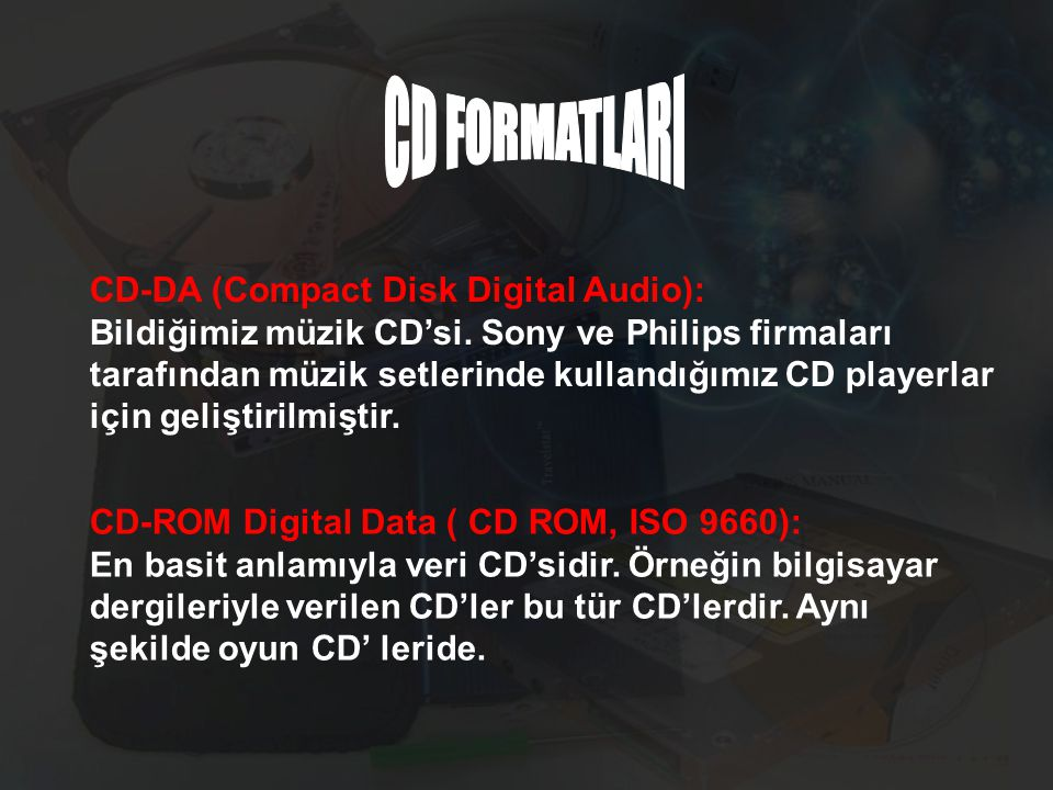 CD-DA (Compact Disk Digital Audio): Bildiğimiz müzik CD'si. Sony ve Philips firmaları tarafından müzik setlerinde kullandığımız CD playerlar için geli