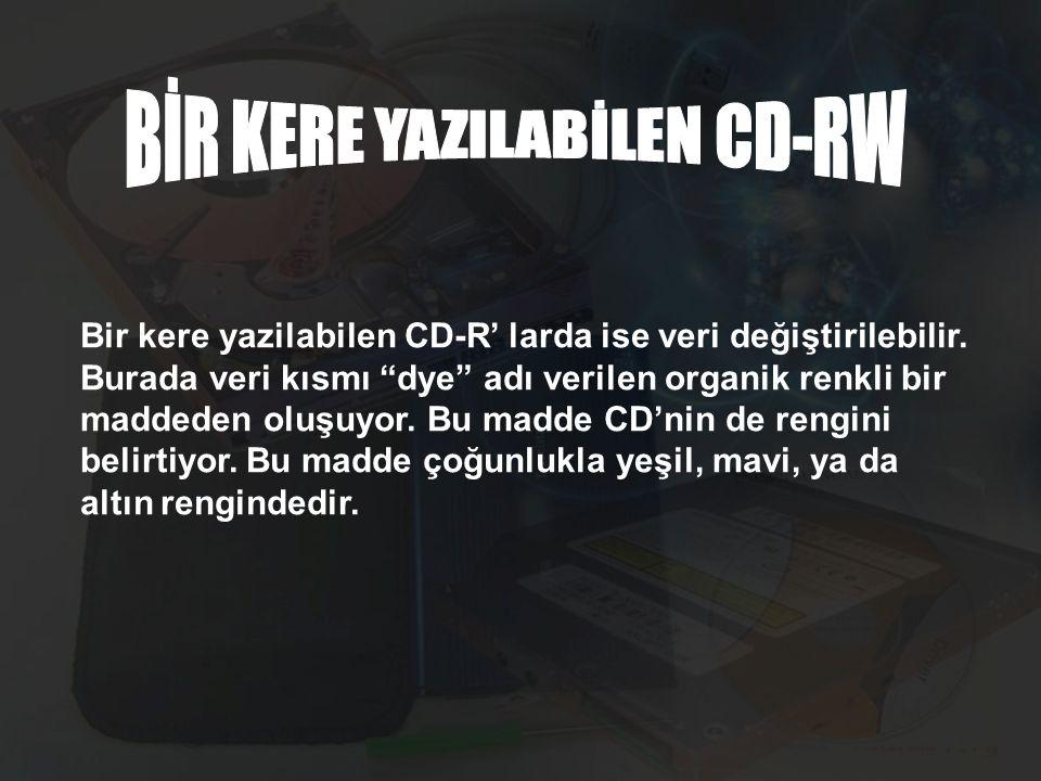 """Bir kere yazilabilen CD-R' larda ise veri değiştirilebilir. Burada veri kısmı """"dye"""" adı verilen organik renkli bir maddeden oluşuyor. Bu madde CD'nin"""