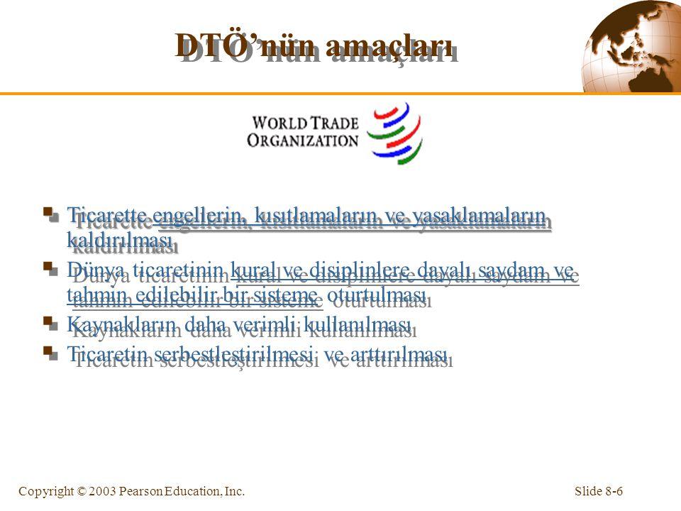 Slide 8-6Copyright © 2003 Pearson Education, Inc. DTÖ'nün amaçları  Ticarette engellerin, kısıtlamaların ve yasaklamaların kaldırılması  Dünya ticar
