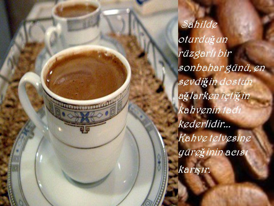 Her kahve aynı tadı ta ş ımaz... Nerede içiyorsan, kiminle içiyorsan ona göre de ğ i ş ir...