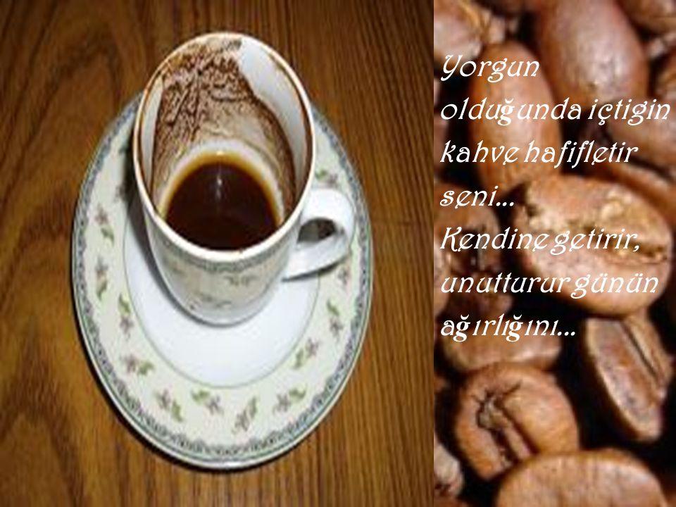 Beklemedi ğ in bir anda sana uzatılan kahve ba ş kadır... Isıtır insanın... içini...