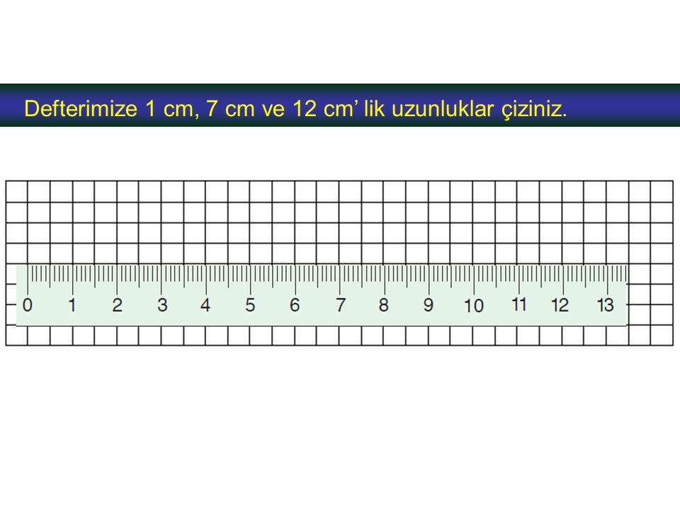 Defterimize 1 cm, 7 cm ve 12 cm' lik uzunluklar çiziniz.