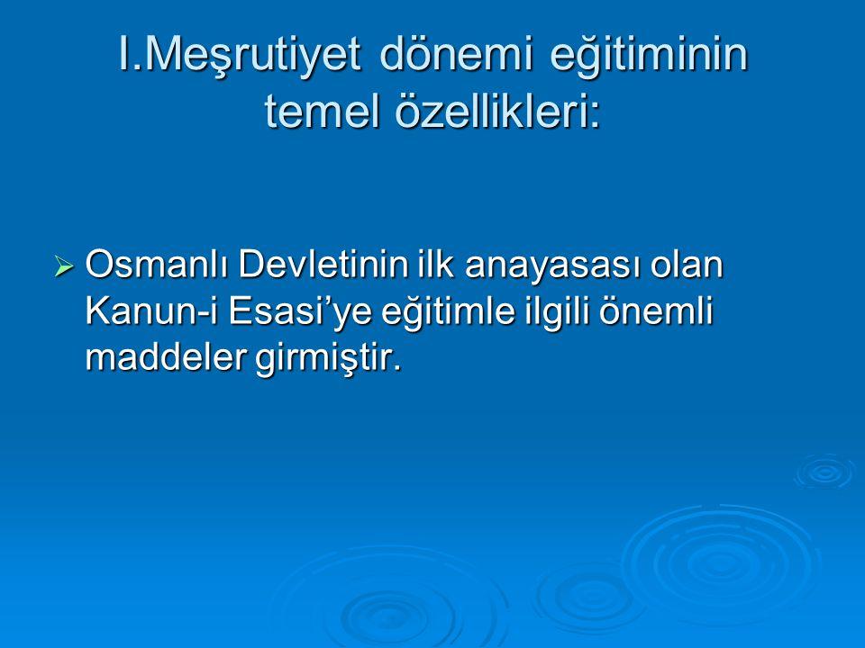 I.Meşrutiyet dönemi eğitiminin temel özellikleri:  Osmanlı Devletinin ilk anayasası olan Kanun-i Esasi'ye eğitimle ilgili önemli maddeler girmiştir.