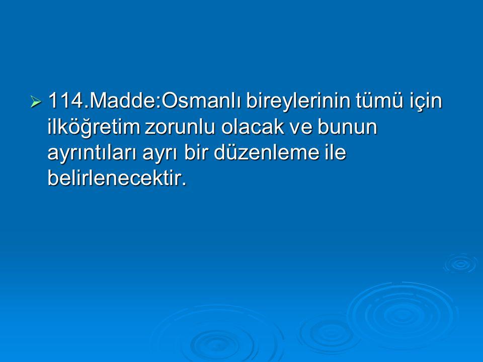  114.Madde:Osmanlı bireylerinin tümü için ilköğretim zorunlu olacak ve bunun ayrıntıları ayrı bir düzenleme ile belirlenecektir.