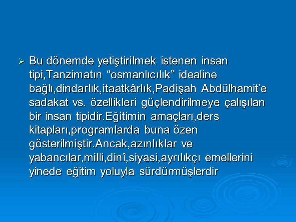 """ Bu dönemde yetiştirilmek istenen insan tipi,Tanzimatın """"osmanlıcılık"""" idealine bağlı,dindarlık,itaatkârlık,Padişah Abdülhamit'e sadakat vs. özellikl"""