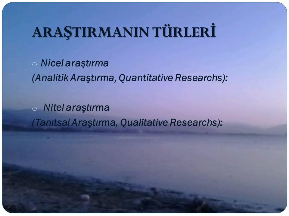 ARA Ş TIRMANIN TÜRLER İ o Nicel araştırma (Analitik Araştırma, Quantitative Researchs): o Nitel araştırma (Tanıtsal Araştırma, Qualitative Researchs):