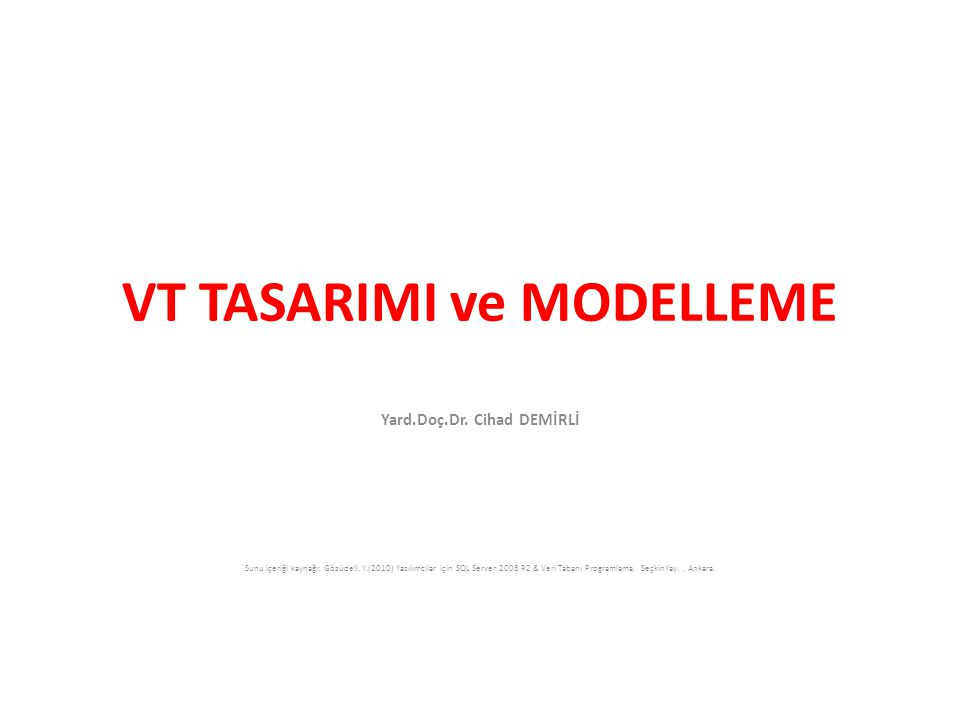 VT TASARIMI ve MODELLEME Yard.Doç.Dr. Cihad DEMİRLİ Sunu içeriği kaynağı: Gözüdeli, Y.(2010) Yazılımcılar için SQL Server 2008 R2 & Veri Tabanı Progra