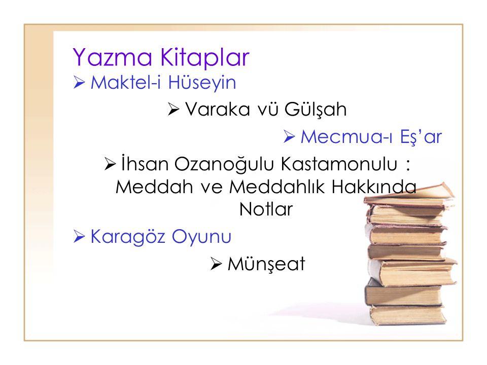 Yazma Kitaplar  Maktel-i Hüseyin  Varaka vü Gülşah  Mecmua-ı Eş'ar  İhsan Ozanoğulu Kastamonulu : Meddah ve Meddahlık Hakkında Notlar  Karagöz Oy