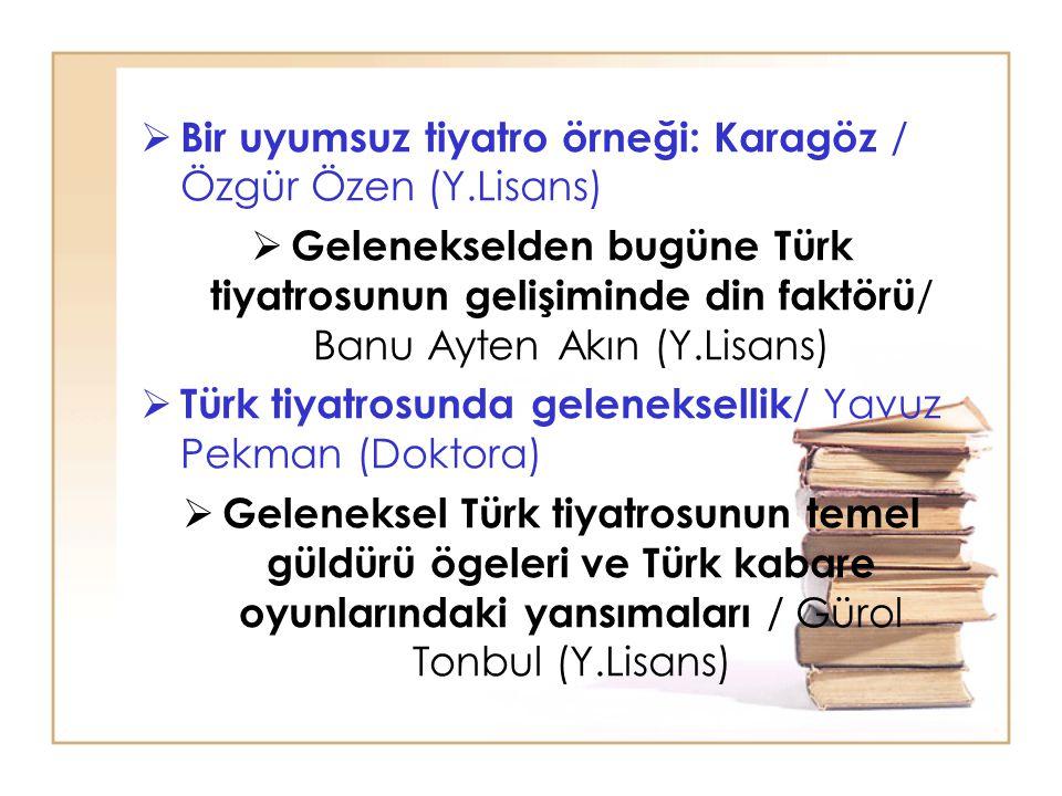  Bir uyumsuz tiyatro örneği: Karagöz / Özgür Özen (Y.Lisans)  Gelenekselden bugüne Türk tiyatrosunun gelişiminde din faktörü / Banu Ayten Akın (Y.Li