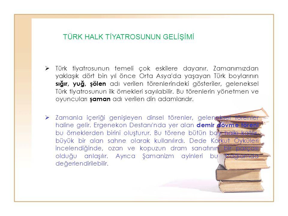  Türk tiyatrosunun temeli çok eskilere dayanır. Zamanımızdan yaklaşık dört bin yıl önce Orta Asya'da yaşayan Türk boylarının sığır, yuğ, şölen adı ve